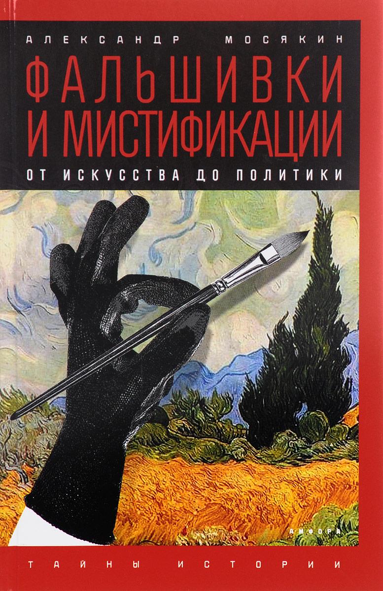 Zakazat.ru: Фальшивки и мистификации. От искусства до политики. Александр Мосякин