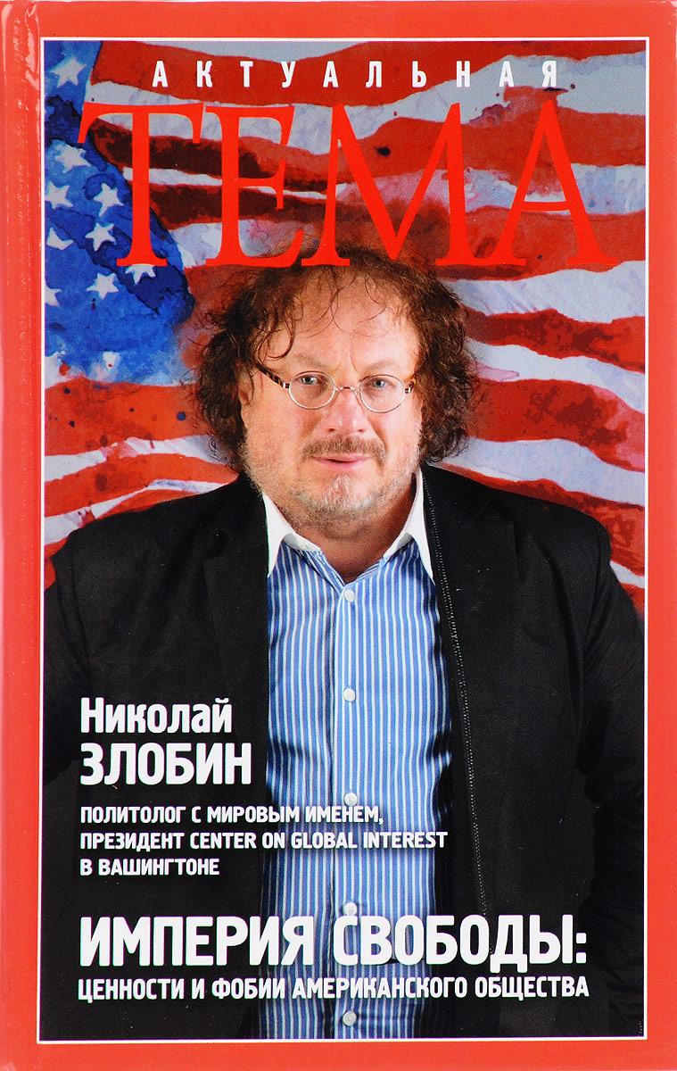 Николай Злобин Империя свободы. Ценности и фобии американского общества ISBN: 978-5-699-92165-2