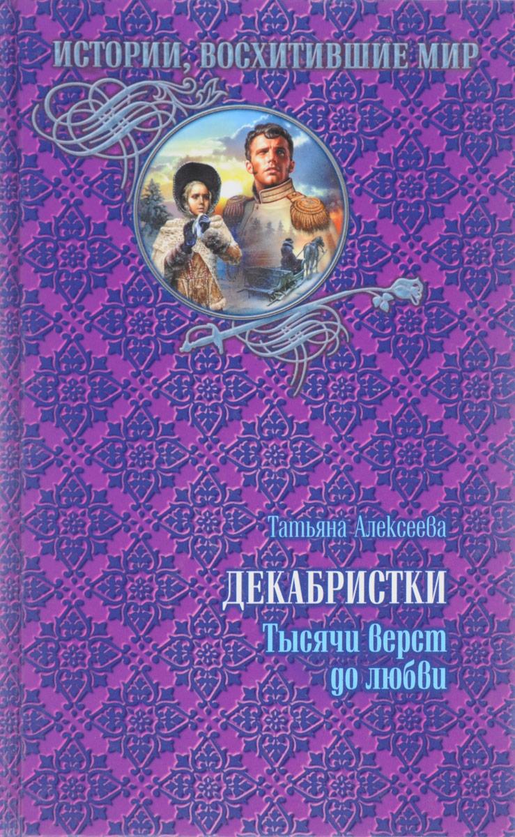 Татьяна Алексеева Декабристки. Тысячи верст до любви