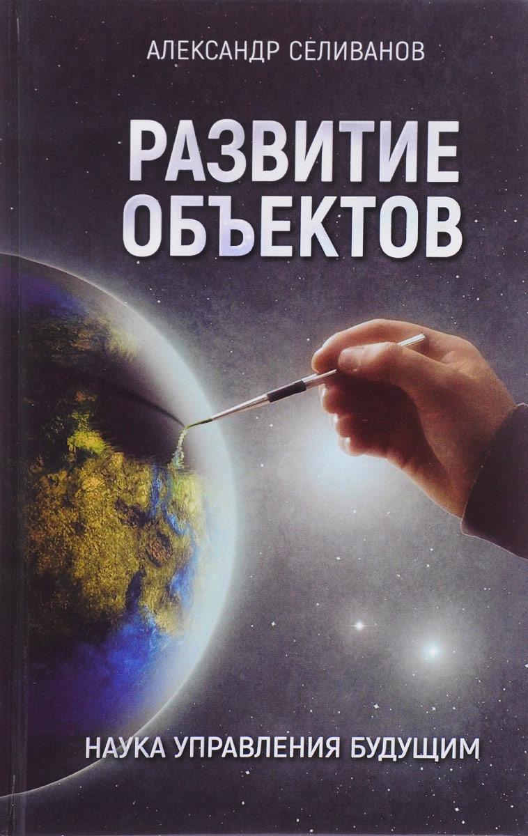 Александр Селиванов Развитие объектов. Наука управления будущим