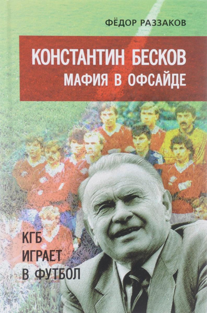 Константин Бесков. Мафия в офсайде. КГБ играет в футбол. Федор Раззаков