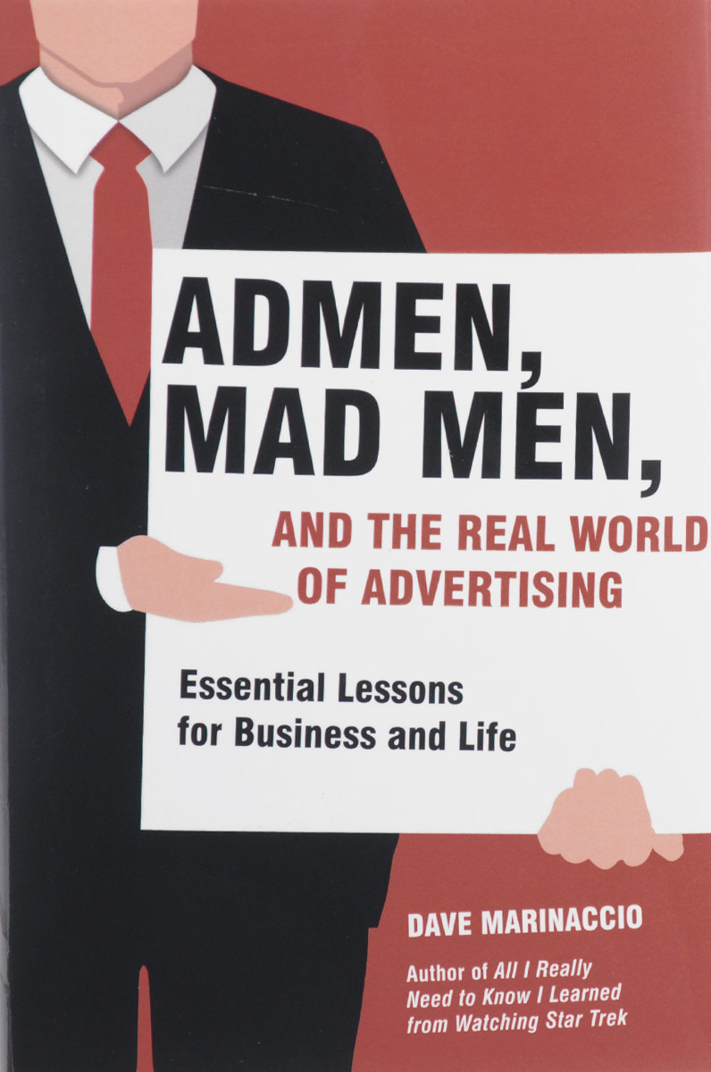 Admen, Mad Men, and the Real World of Advertising: Essential Lessons for Business and Life купить