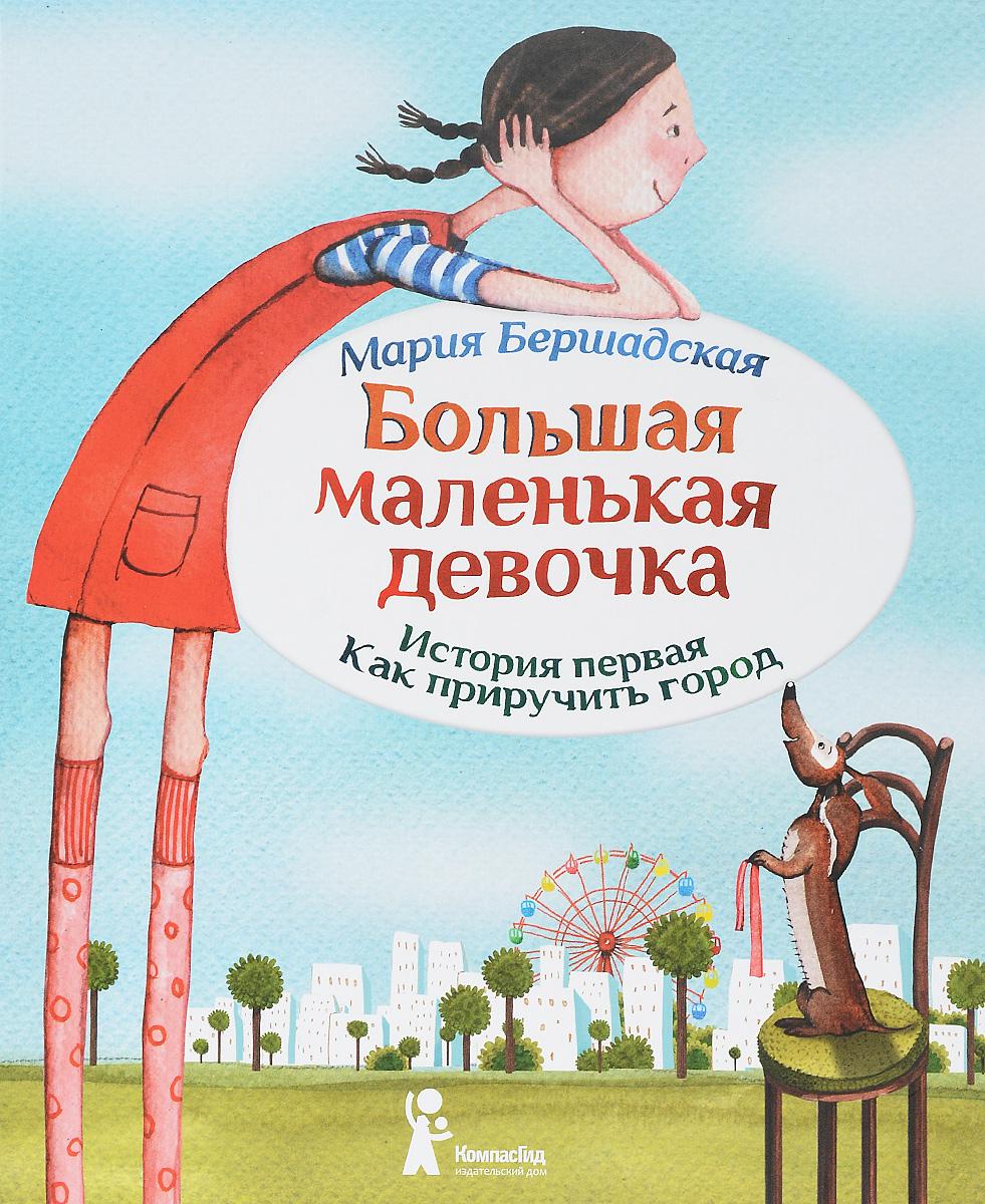 Мария Бершадская Большая маленькая девочка. История первая. Как приручить город