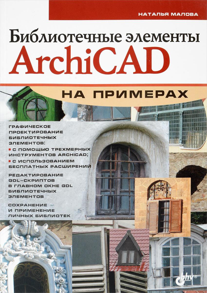 Наталья Малова Библиотечные элементы ArchiCAD на примерах самоучитель archicad 8