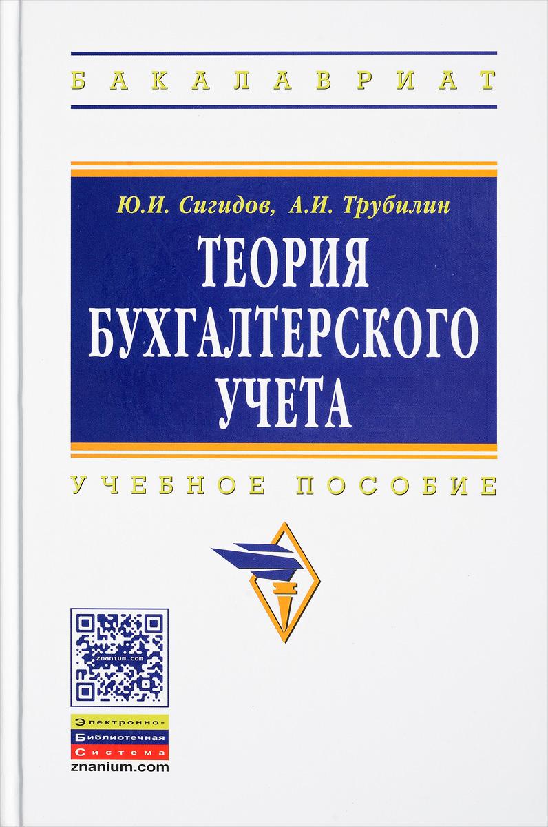 Ю. И. Сигидов, А. И. Трубилин Теория бухгалтерского учета. Учебное пособие