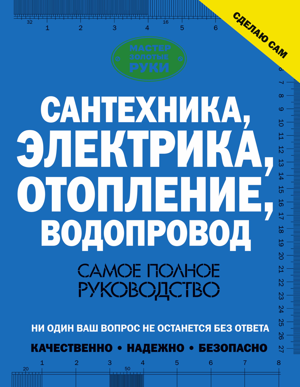 В. М. Жабцев Сантехника, электрика, отопление, водопровод. Самое полное руководство