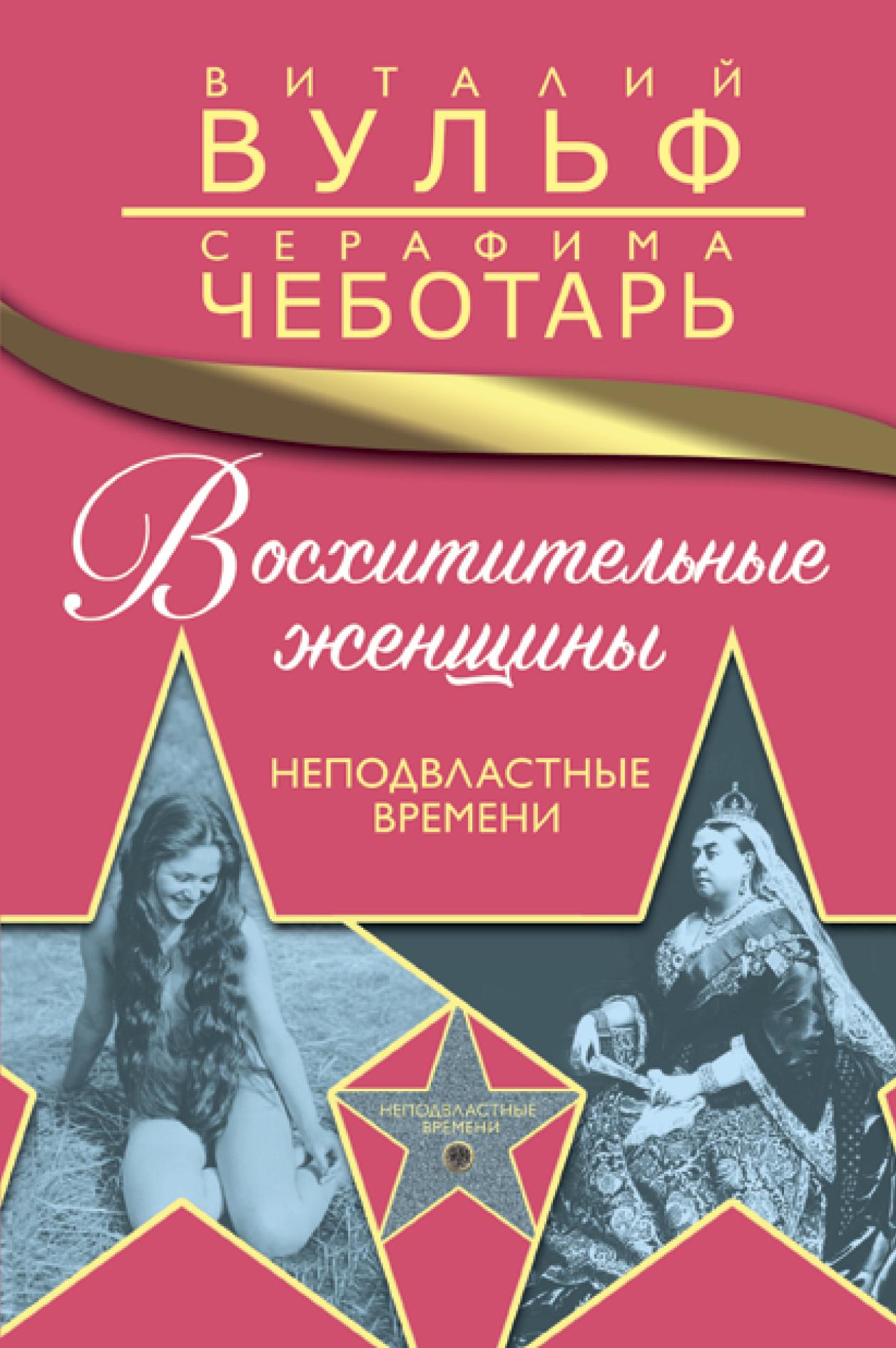 Вульф Виталий Яковлевич; Чеботарь Серафима Александровна Восхитительные женщины. Неподвластные времени