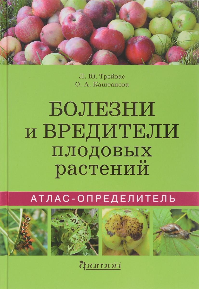 Л. Ю. Трейвас, О. А. Каштанова Болезни и вредители плодовых растений. Атлас-определитель