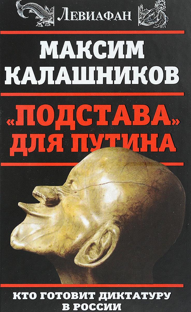 Максим Калашников Подстава для Путина. Кто готовит диктатуру в России