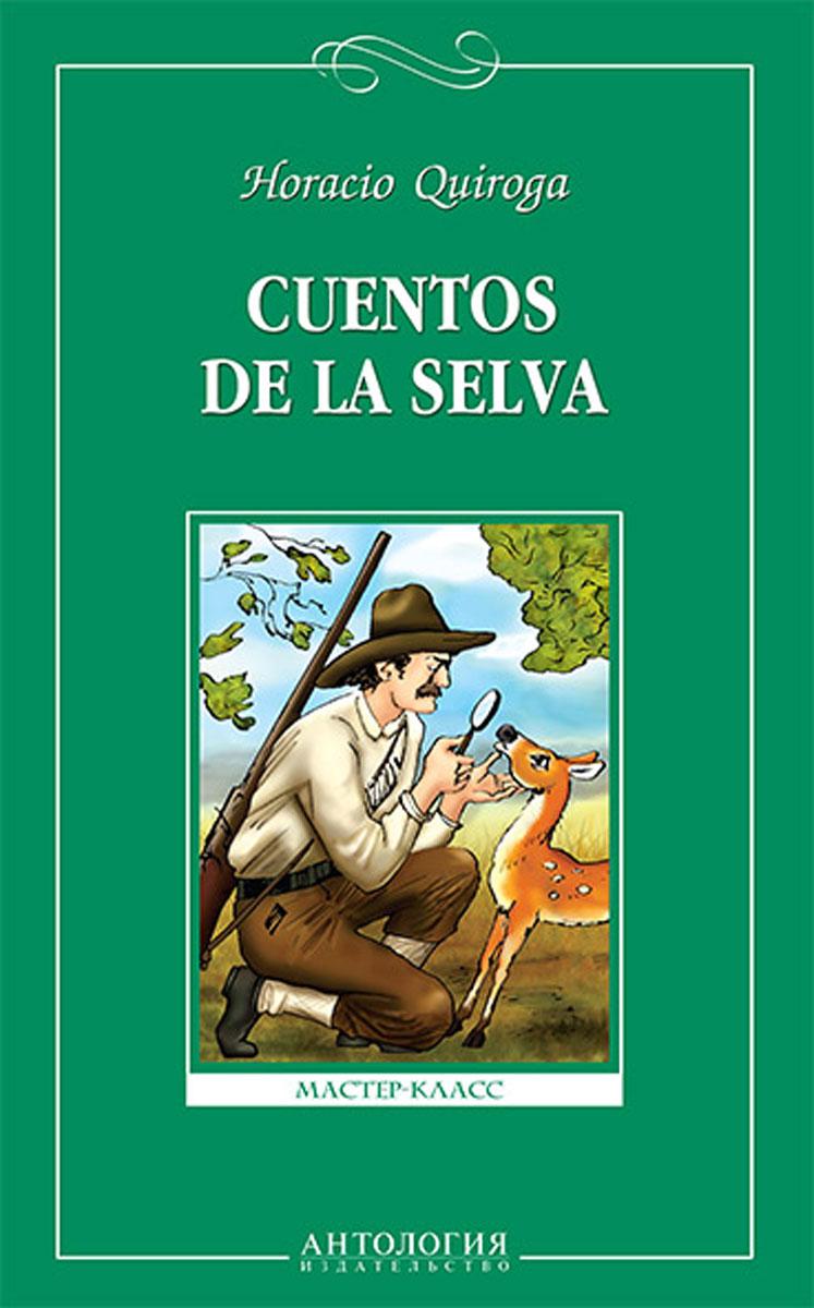 Horacio Quiroga Cuentos de la selva / Сказки сельвы. Книга для чтения на испанском языке quiroga h cuentos de la selva