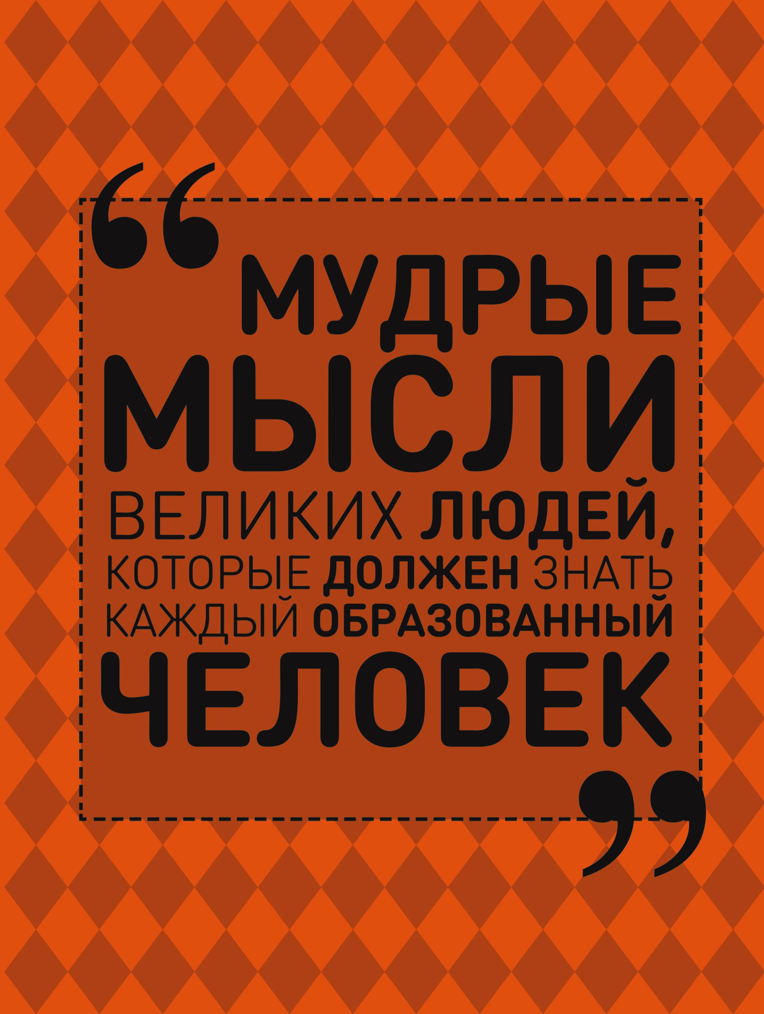 Спектор Анна Артуровна Мудрые мысли великих людей, которые должен знать каждый образованный человек ISBN: 978-5-17-100778-2 спектор а все что должен знать образованный человек об истории