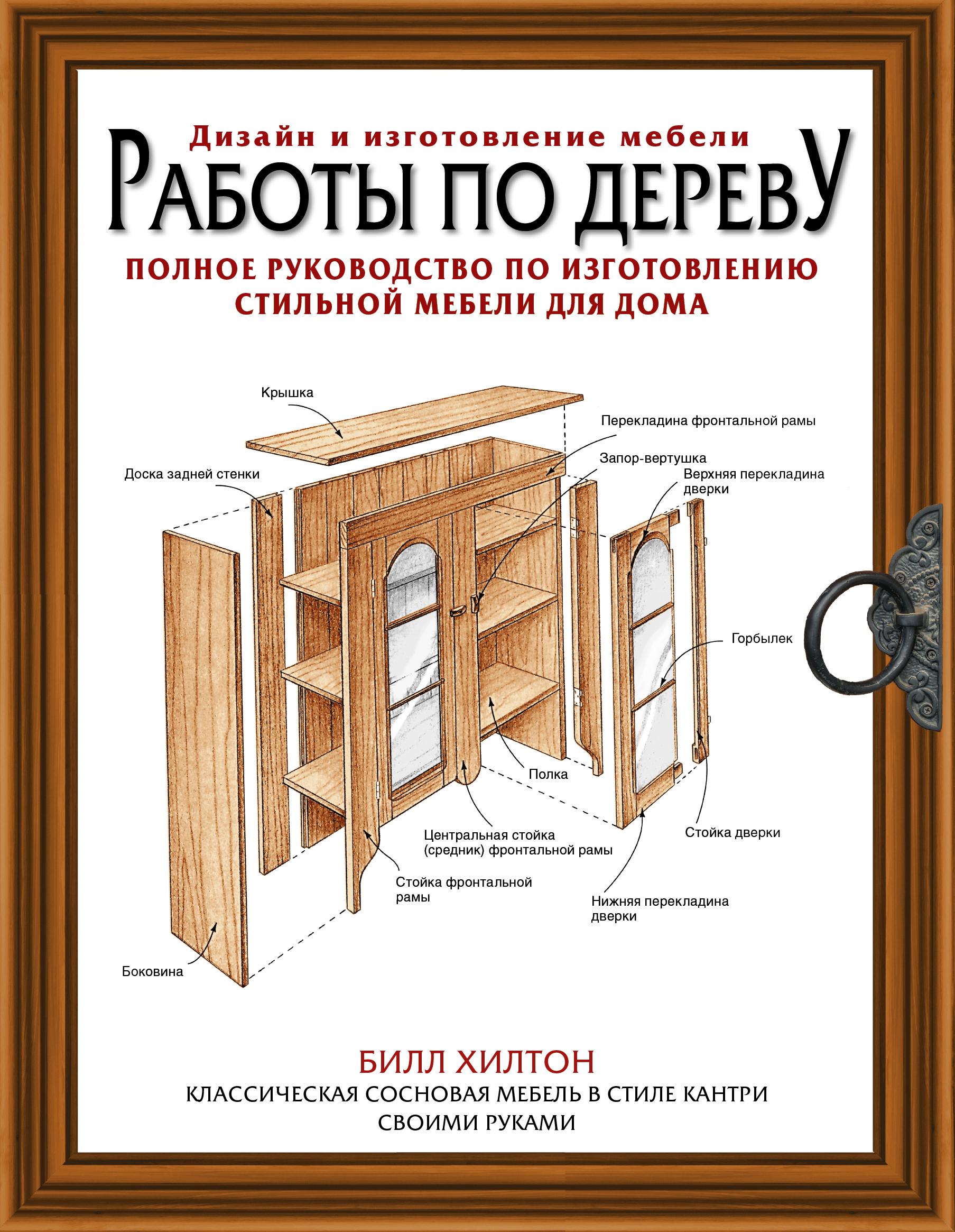 Хилтон Билл Работы по дереву. Полное руководство по изготовлению стильной мебели для дома книги издательство аст работы по дереву полное руководство по изготовлению стильной мебели для дома