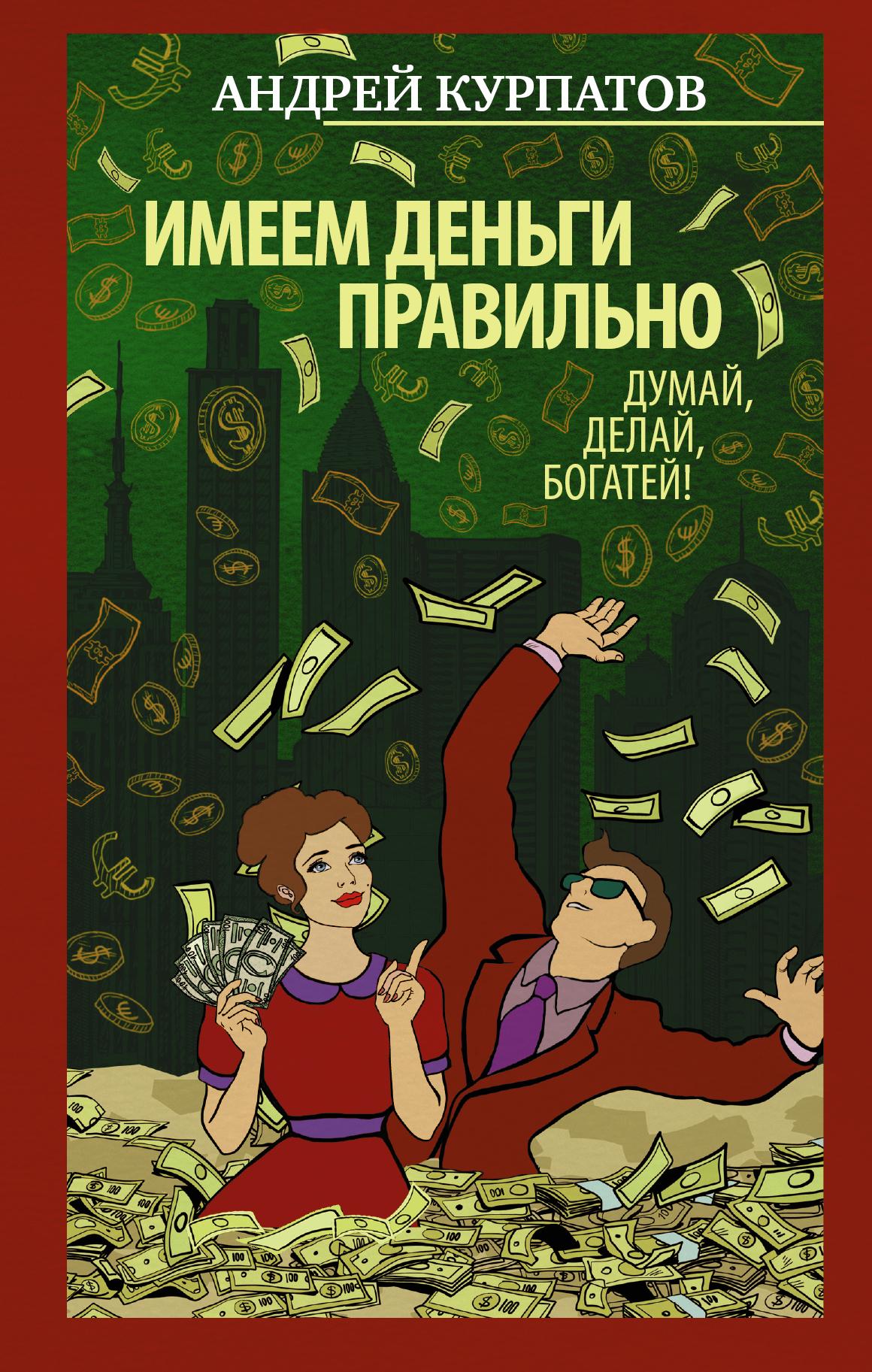 Андрей Курпатов Имеем деньги правильно. Думай, делай, богатей! idvd доктор андрей курпатов все решим проблемы из детства