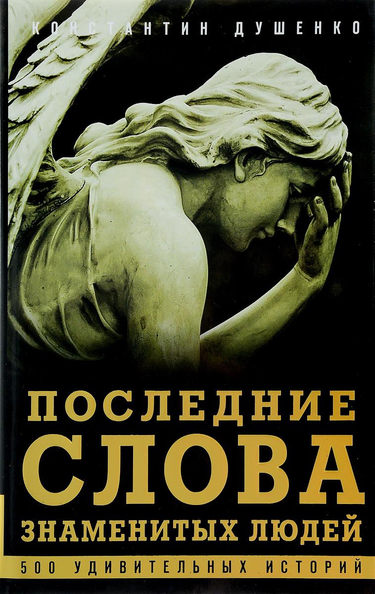 все цены на Константин Душенко Последние слова знаменитых людей. Легенды и факты онлайн