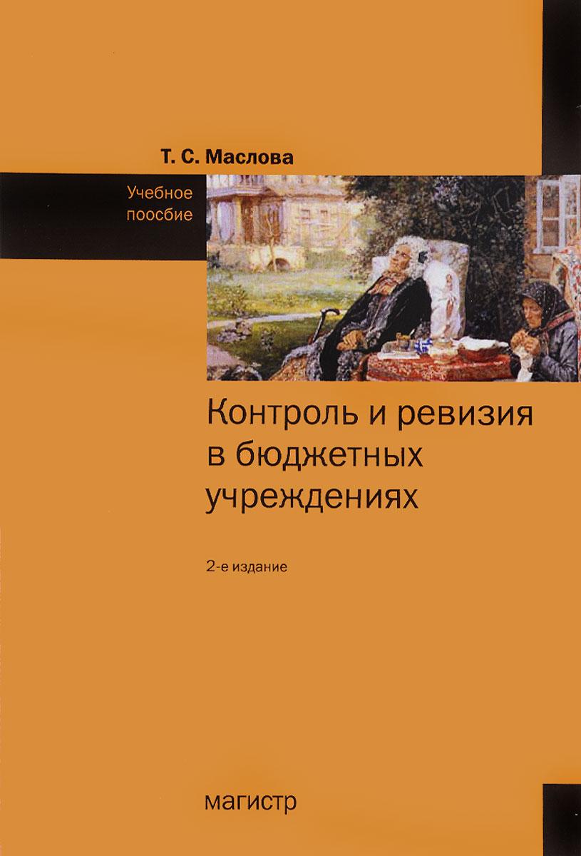 Т. С. Маслова Контроль и ревизия в бюджетных учреждениях. Учебное пособие цена