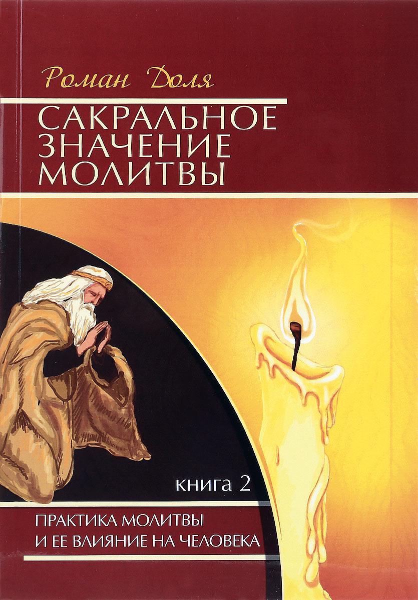 Сакральное значение молитвы. Книга 2. Практика молитвы и ее влияние на человека. Роман Доля