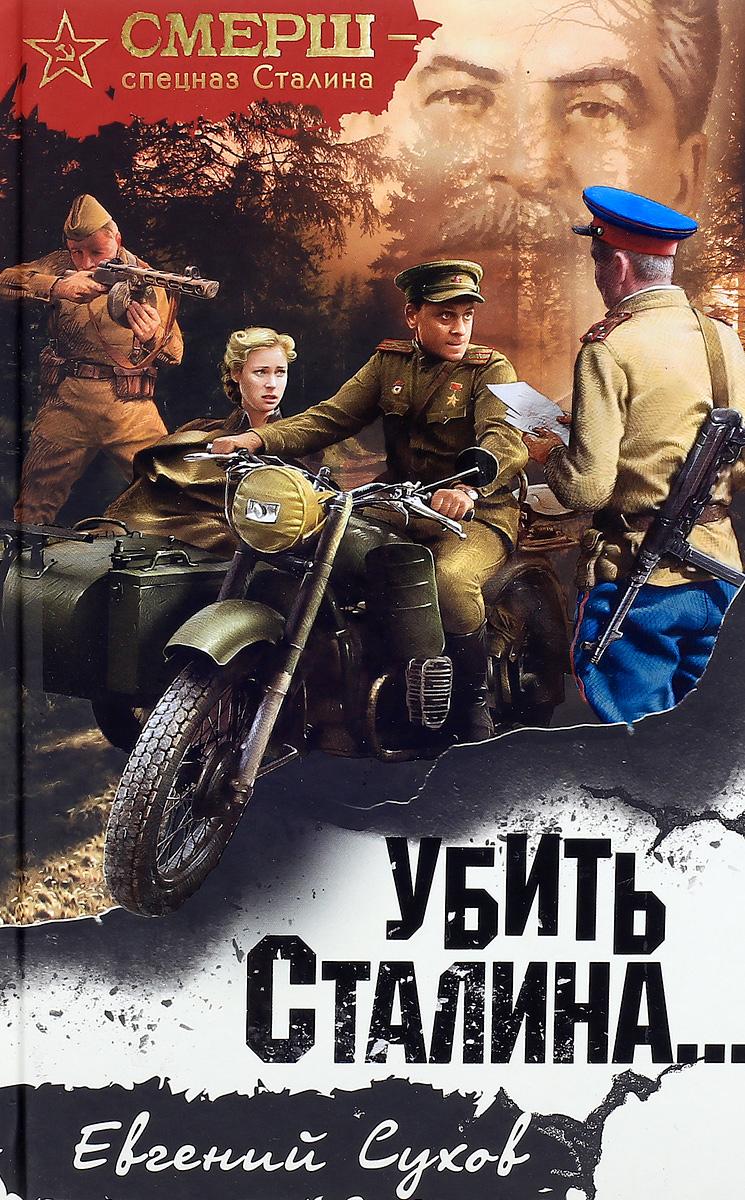 Евгений Сухов Убить Сталина... солонин м с упреждающий удар сталина 25 июня глупость или агрессия