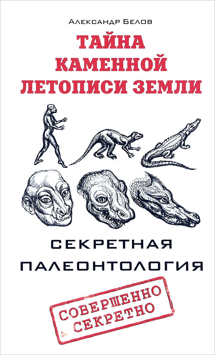 Александр Белов Тайна каменной летописи Земли. Секретная палеонтология секретная тайна
