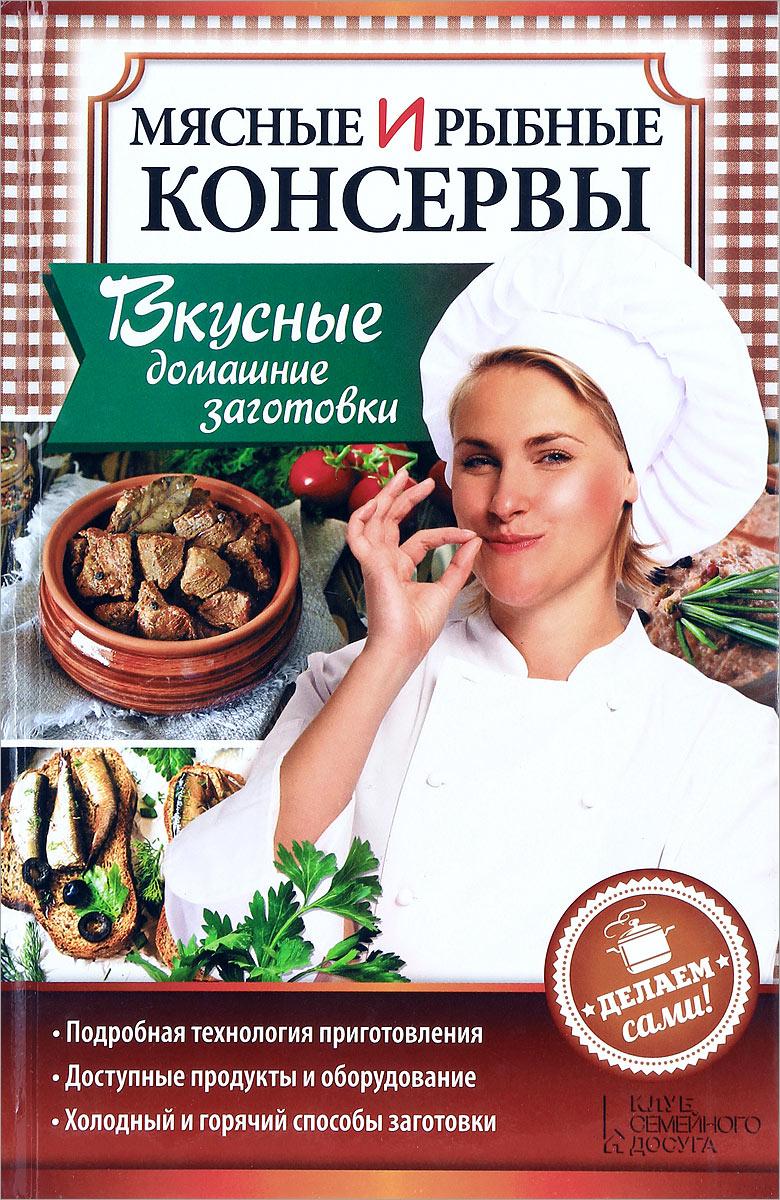 Мясные и рыбные консервы. Вкусные домашние заготовки. Делаем сами! владислава миронова мясные и рыбные консервы своими руками