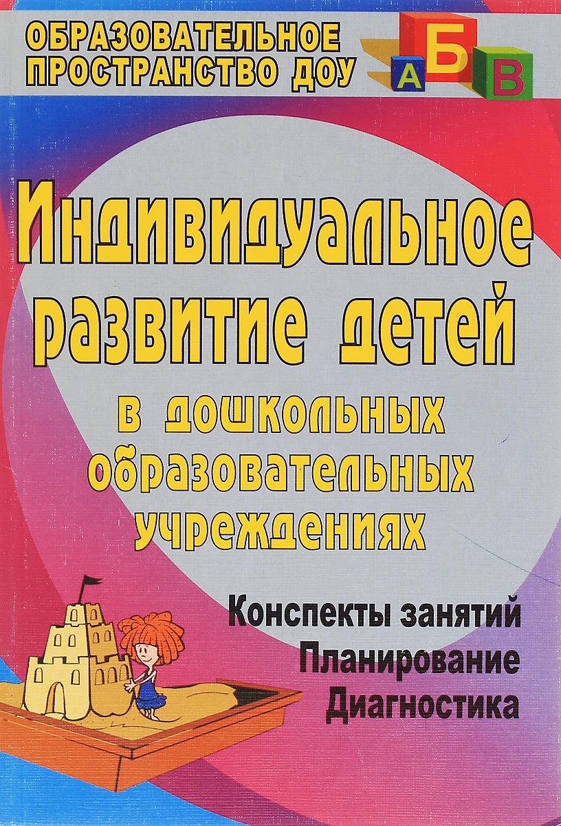 Индивидуальное развитие детей в дошкольных образовательных учреждениях (Диагностика, планирование, конспекты занятий)