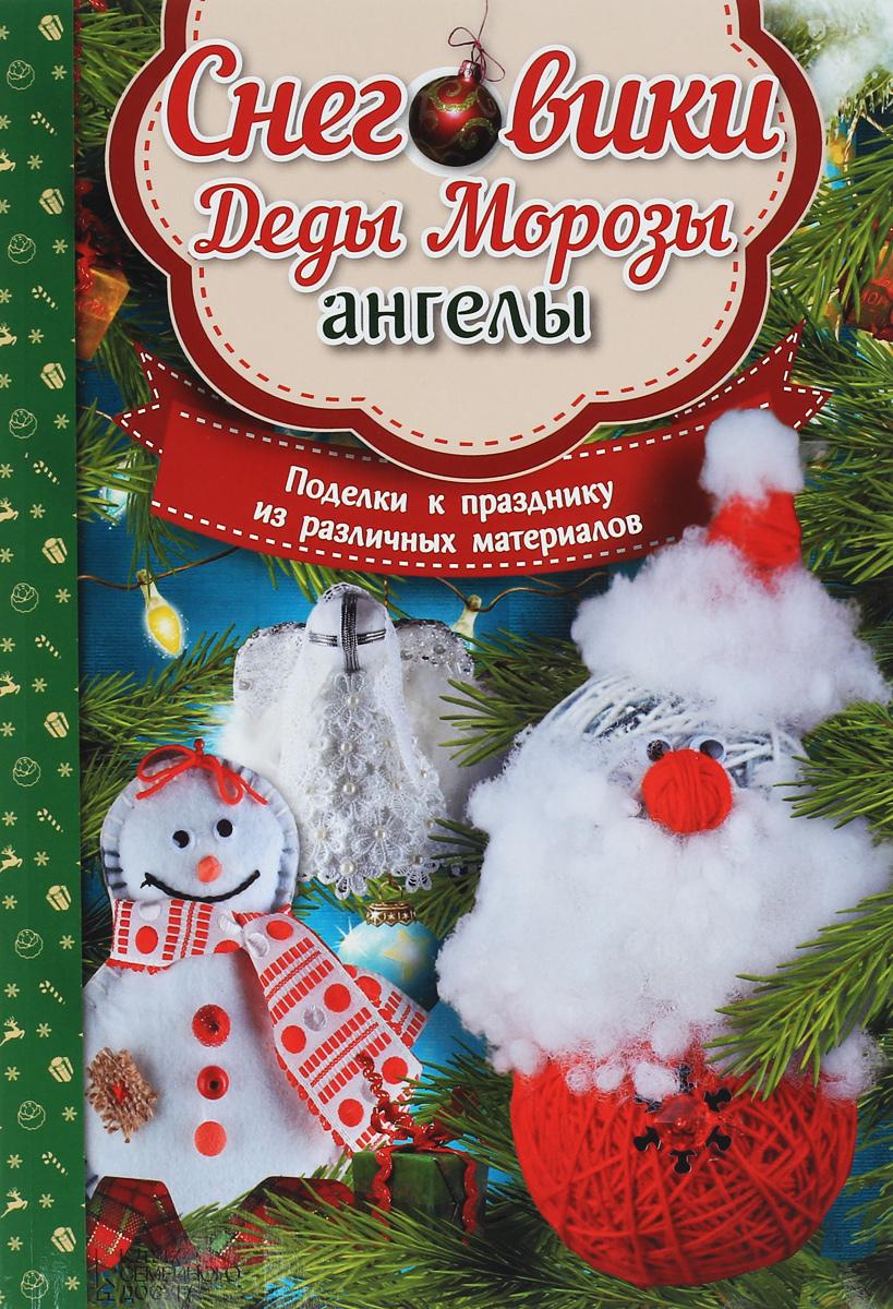 Мария Юдина Снеговики, Деды Морозы, ангелы. Поделки к празднику из различных материалов азбукварик поделки из фетра