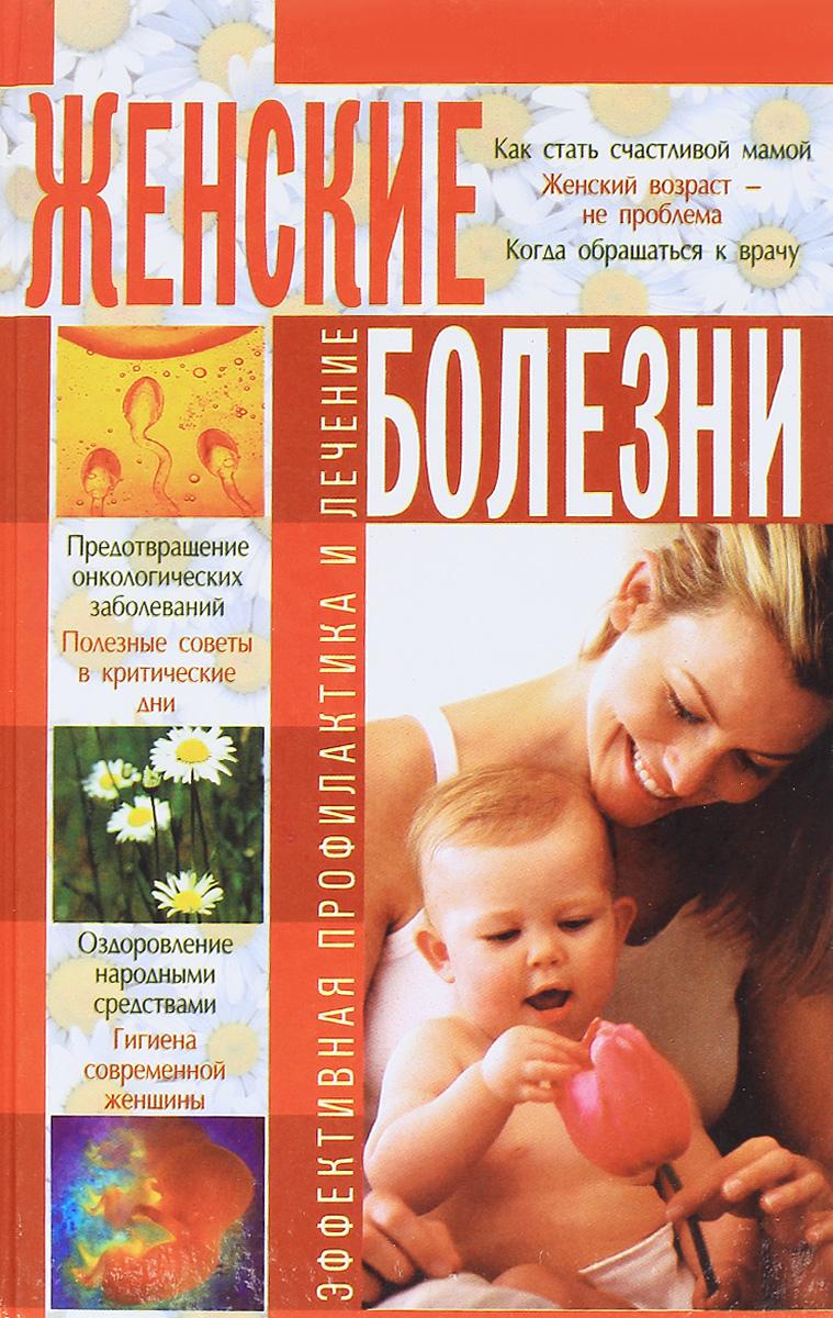 Женские болезни. Эффективная профилактика и лечение