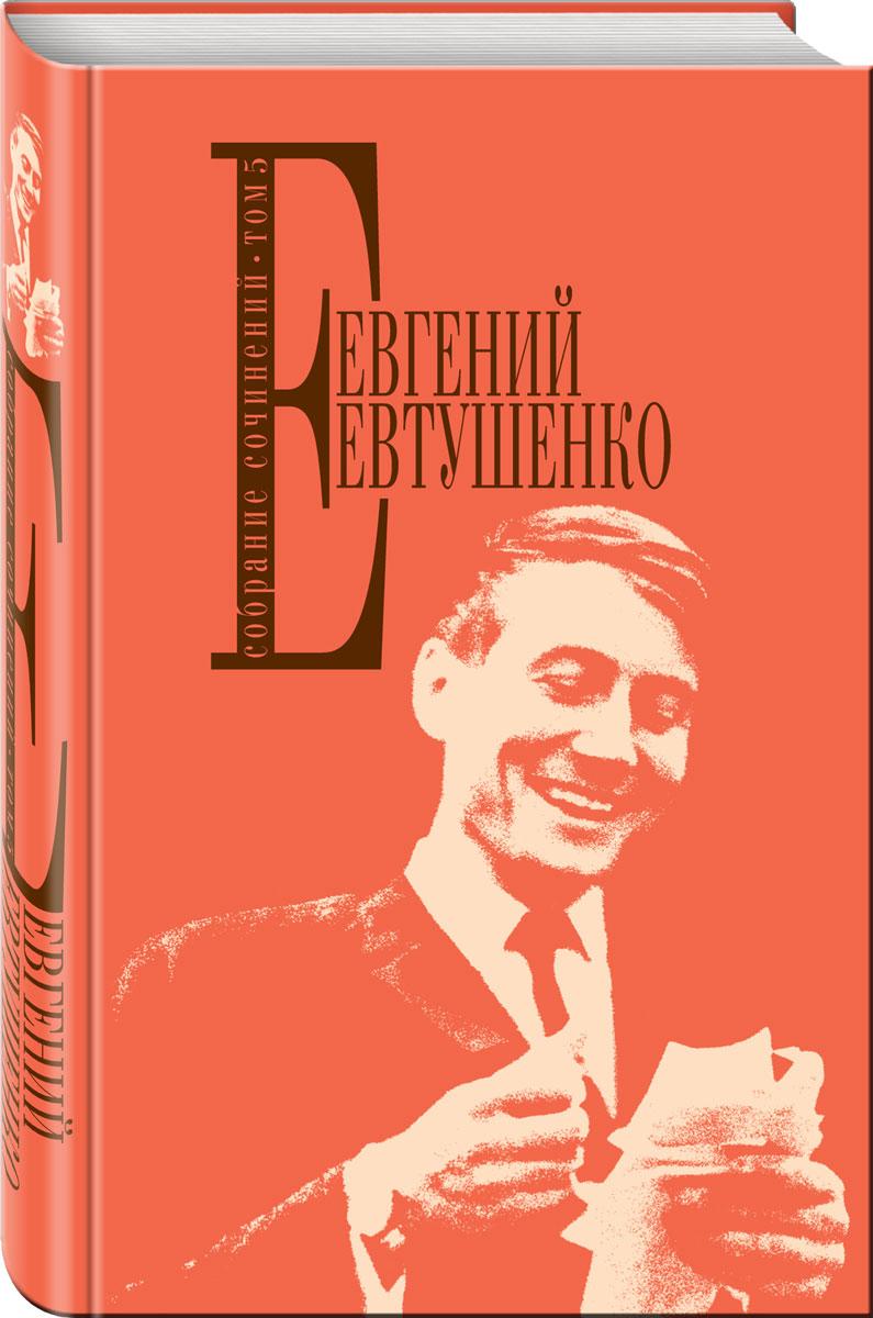 Евгений Евтушенко Евгений Евтушенко. Собрание сочинений. Том 5