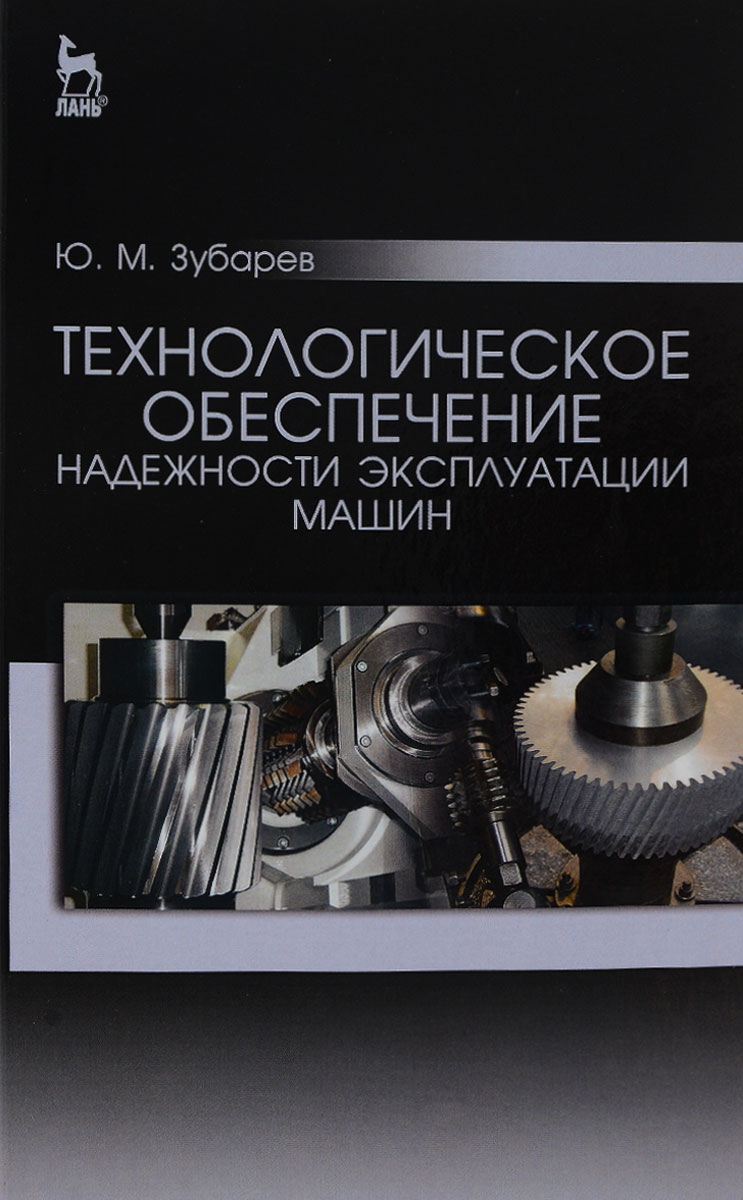 Ю. М. Зубарев Технологическое обеспечение надежности эксплуатации машин. Учебное пособие