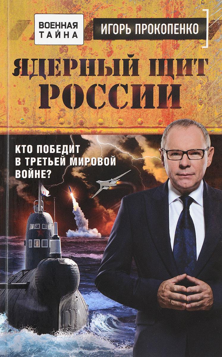 Игорь Прокопенко Ядерный щит России. Кто победит в Третьей мировой войне?