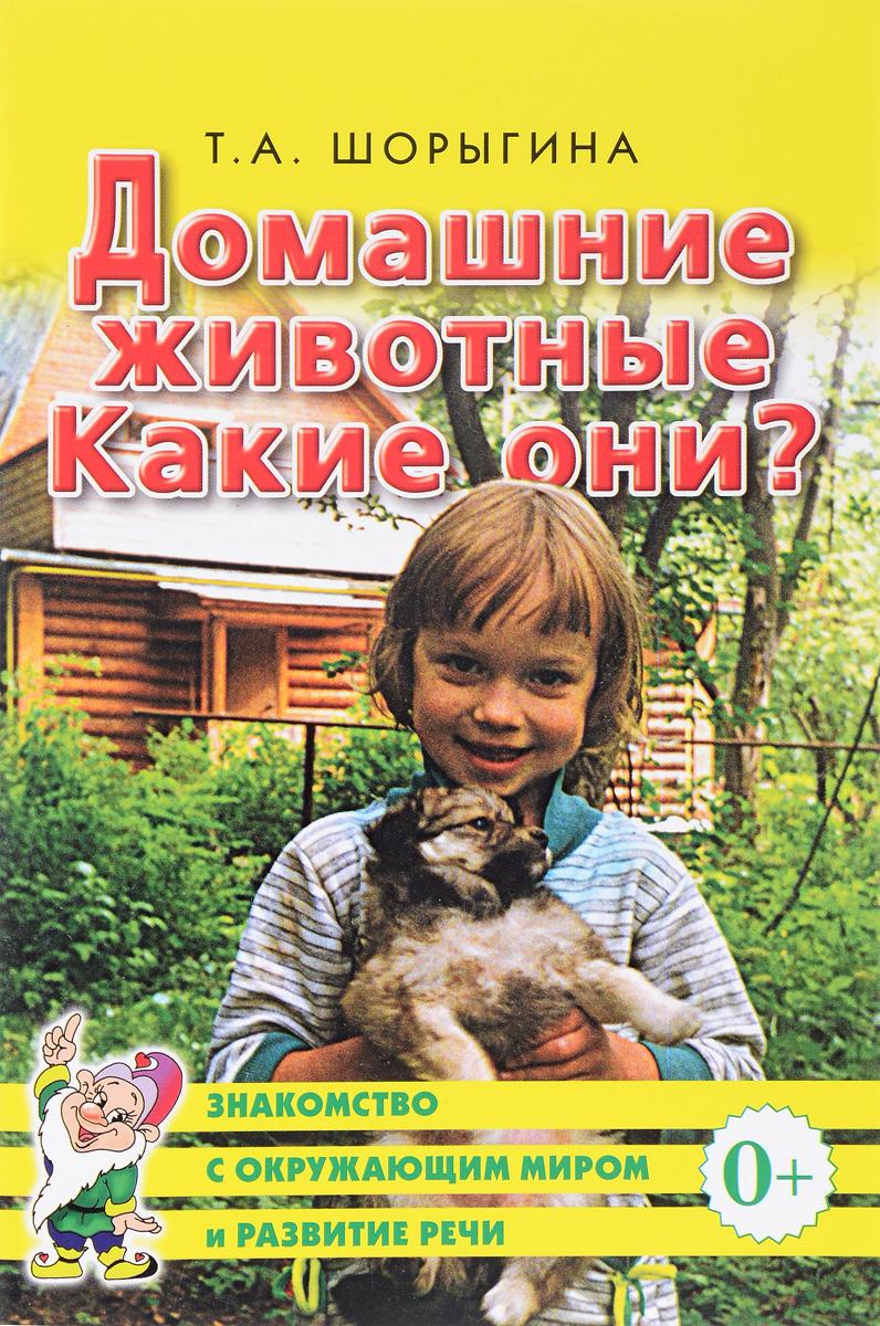 Т. А. Шорыгина Домашние животные. Какие они? ISBN: 978-5-91928-991-3