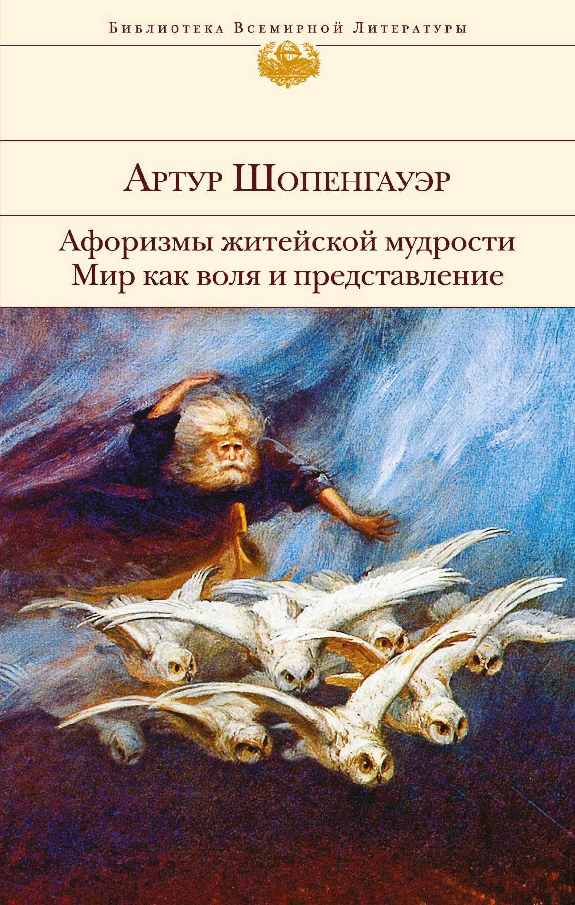 Шопенгауэр А. Афоризмы житейской мудрости. Мир как воля и представление
