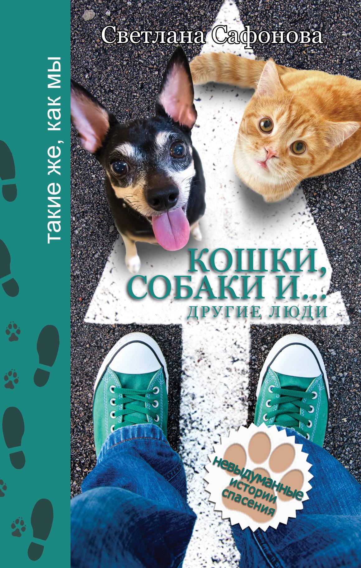 Светлана Сафонова Кошки, собаки и… другие люди. Невыдуманные истории спасения