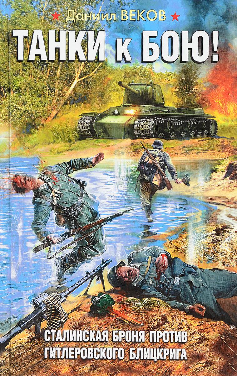 Даниил Веков Танки к бою! Сталинская броня против гитлеровского блицкрига максим кисляков раскаленная броня танкисты 1941 года