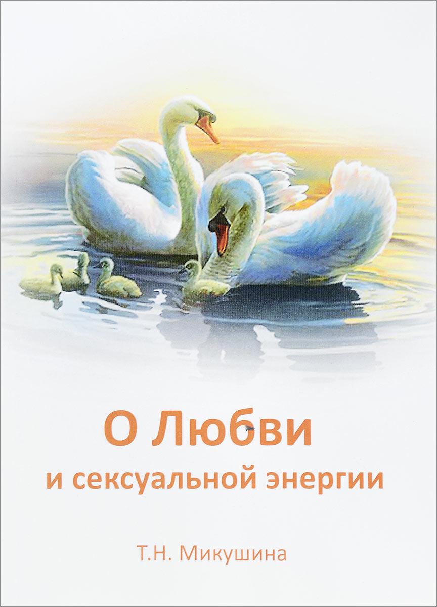 Т. Н. Микушина О Любви и сексуальной энергии три энергии забытые каноны здоровья и гармонии