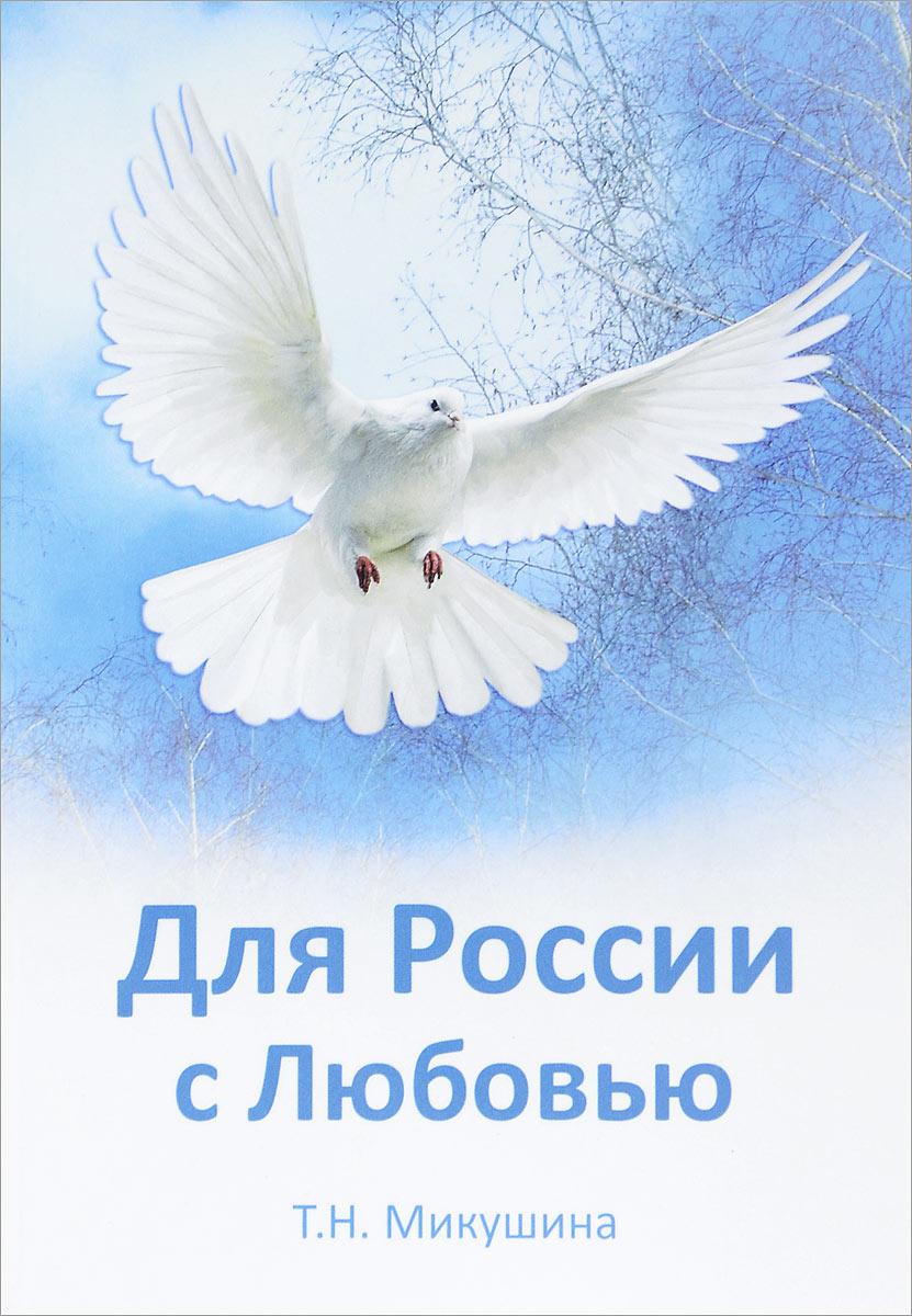 Т. Н. Микушина Для России с Любовью микушина т н покаяние спасет россию о царской семье
