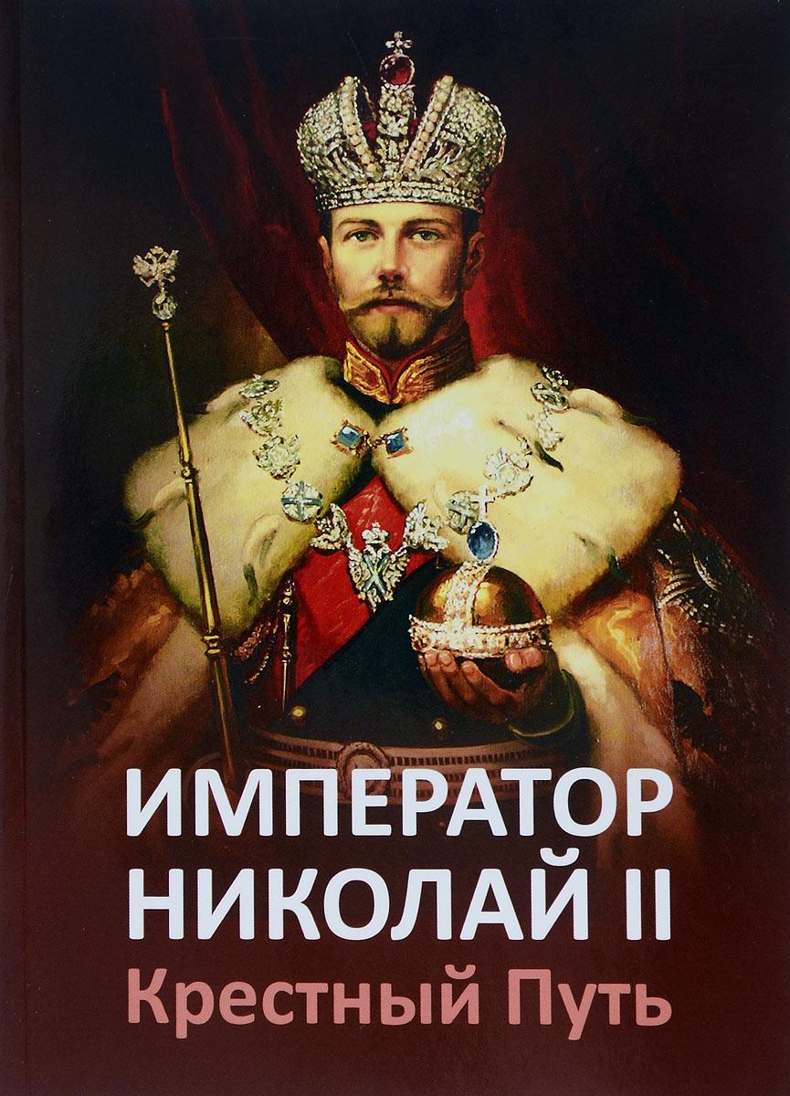 Император Николай II. Крестный путь. Т. Н. Микушина, Е. Ю. Ильина, О. А. Иванова