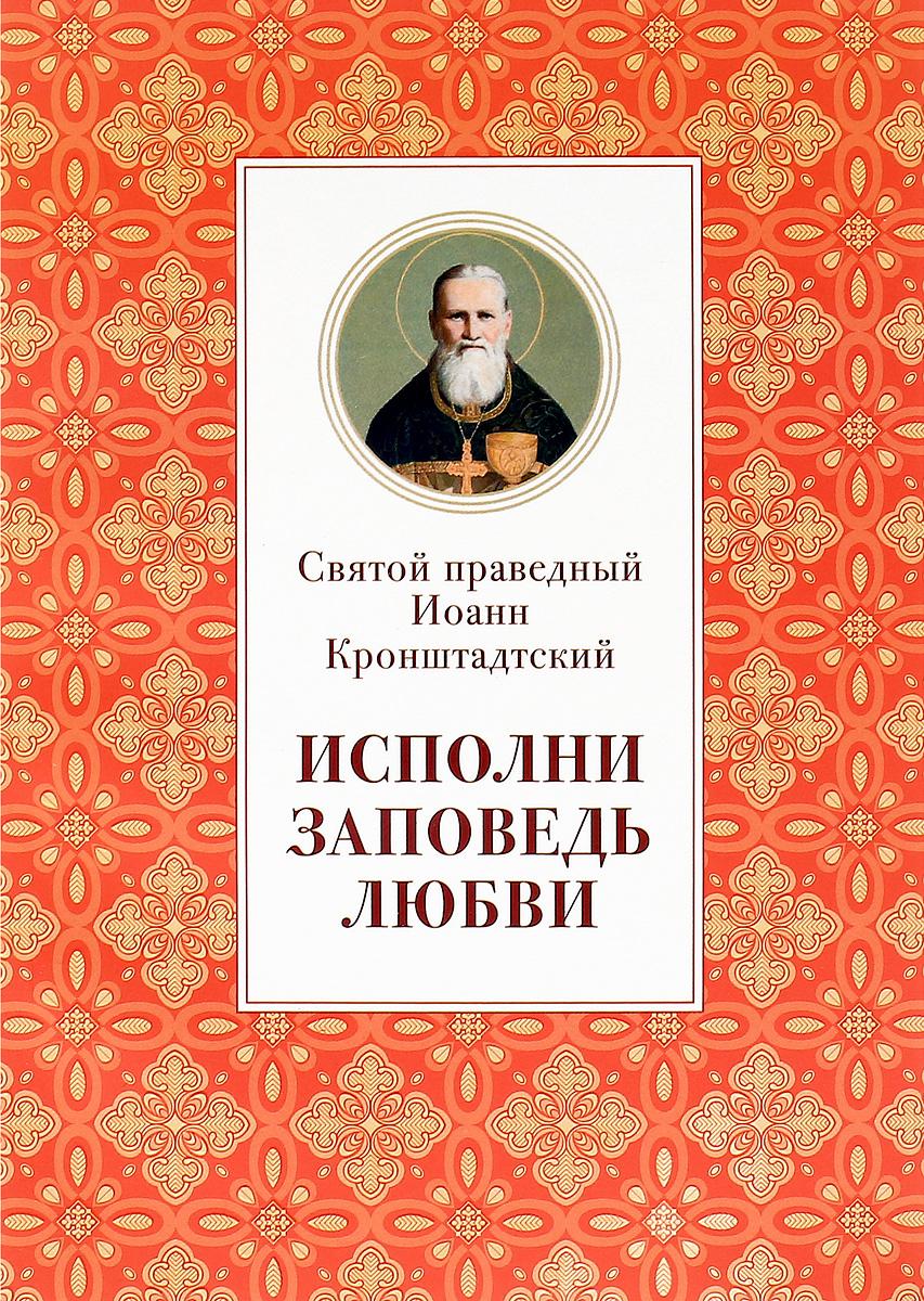 Святой праведный Иоанн Кронштадтский Исполни заповедь любви. Из поучений судакова ирина н иоанн святой из дамаска
