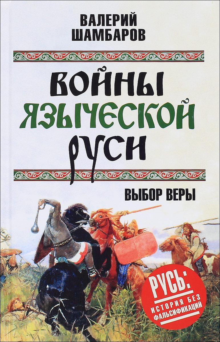 Валерий Шамбаров Войны языческой Руси. Выбор веры
