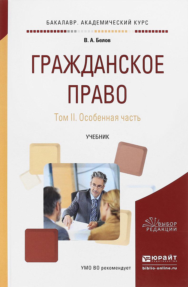 В. А. Белов Гражданское право. В 2 томах. Том 2. Особенная часть. Учебник