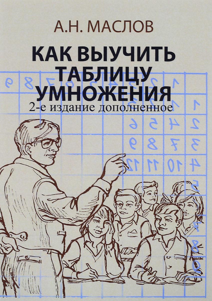 А. Н. Маслов Как выучить таблицу умножения. А также таблицу сложения, вычитания и деления с остатком. Книга для родителей