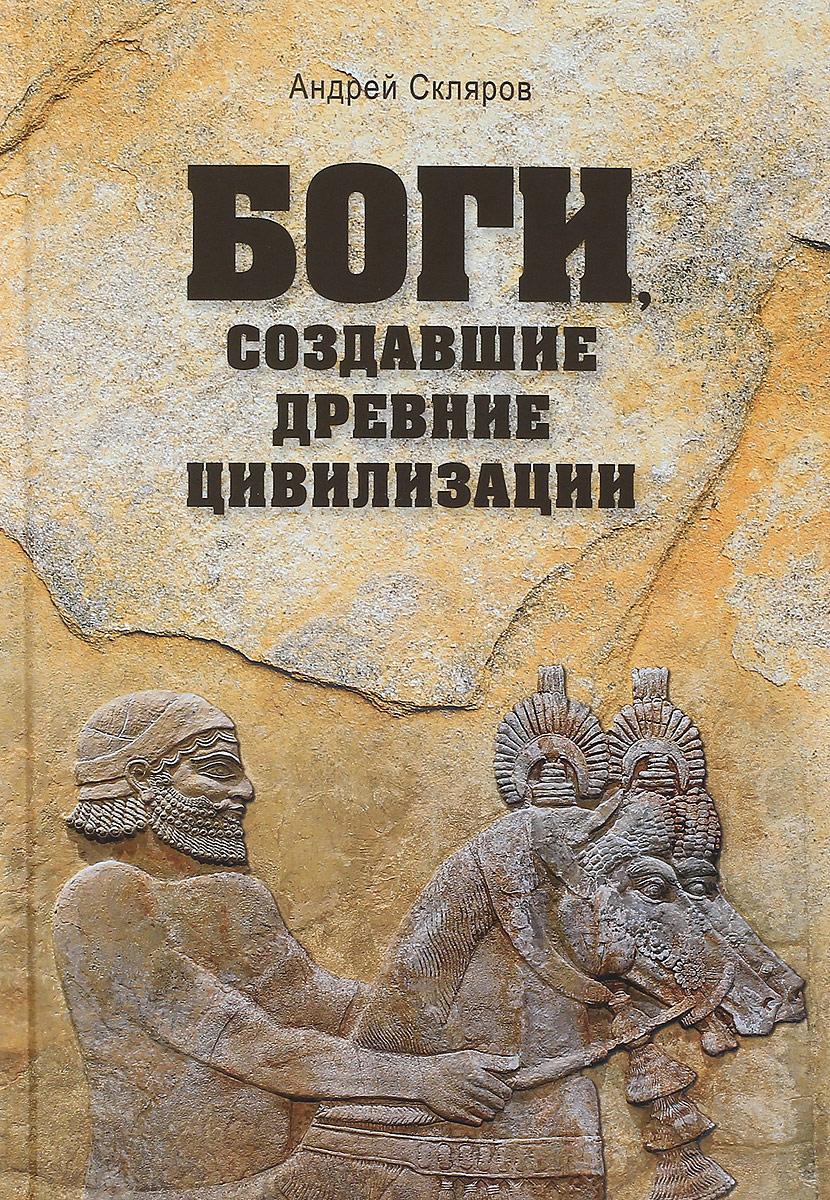 Боги, создавшие древние цивилизации. Андрей Скляров