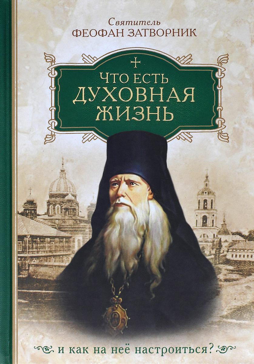 Святитель Феофан Затворник Что есть духовная жизнь и как на нее настроиться?