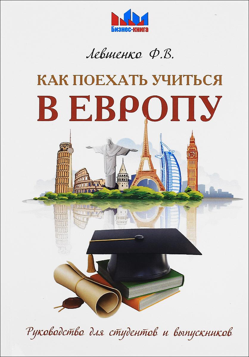 Как поехать учиться в Европу. Руководство для студентов и выпускников. Ф. В. Левшенко