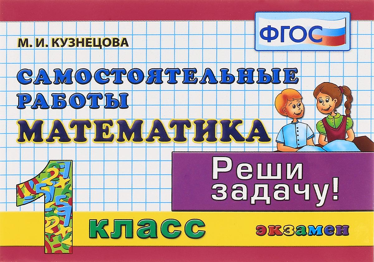 М. И. Кузнецова Математика. 1 класс. Самостоятельные работы м и кузнецова математика 2 класс зачетные работы