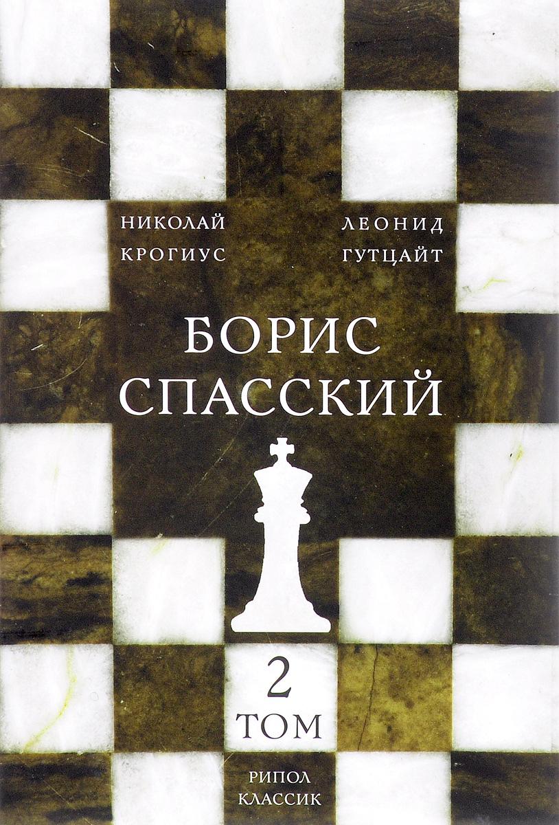 Борис Спасский. В 2 томах. Том 2. Николай Крогиус, Леонид Гутцайт