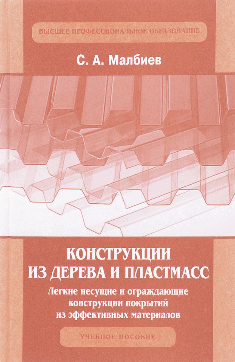 С. А. Малбиев Конструкции из дерева и пластмасс. Легкие несущие и ограждающие конструкции покрытий из эффективных материалов