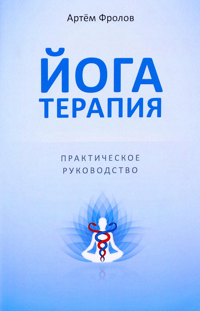 Артем Фролов Йогатерапия. Практическое руководство сердце йоги принципы построения индивидуальной практики