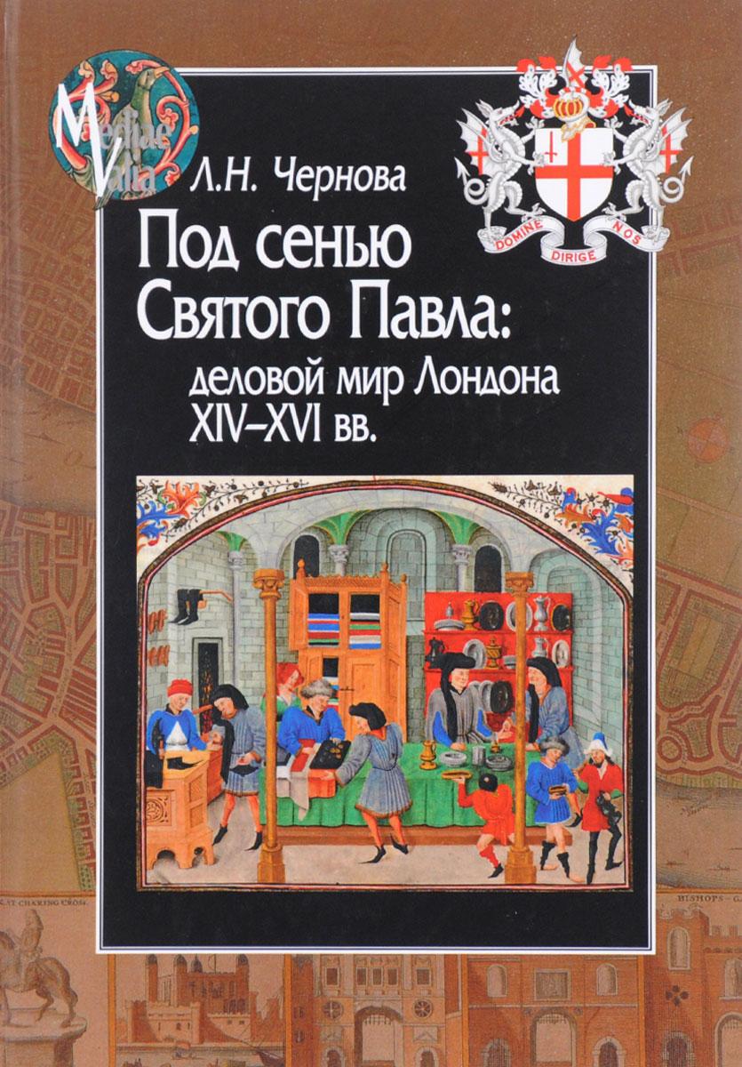 Под сенью Святого Павла. Деловой мир Лондона, XIV-XVI век. Л. Н. Чернова