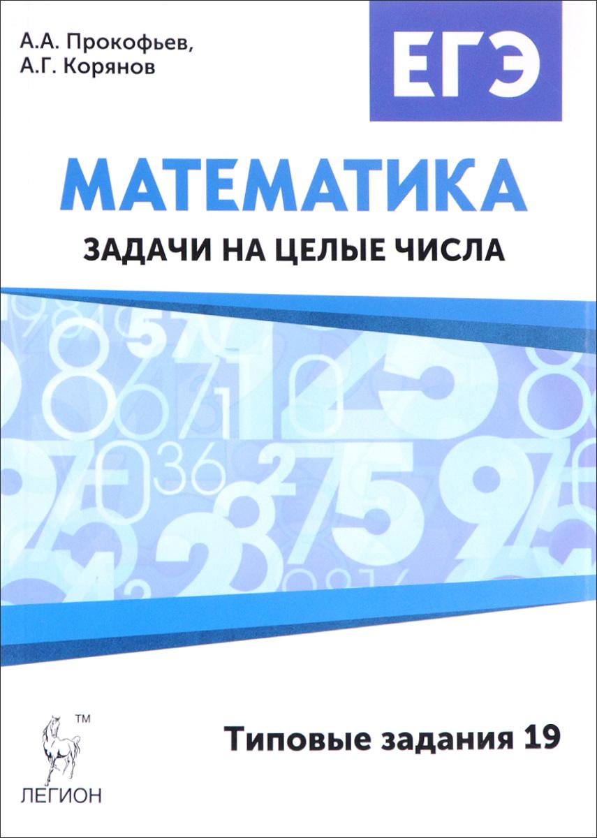 А. А. Прокофьев, А. Г. Корянов Математика. ЕГЭ. Задачи на целые числа (типовые задания 19) с в дерезин е г коннова математика подготовка к егэ задачи и решения задание 21 профильного уровня