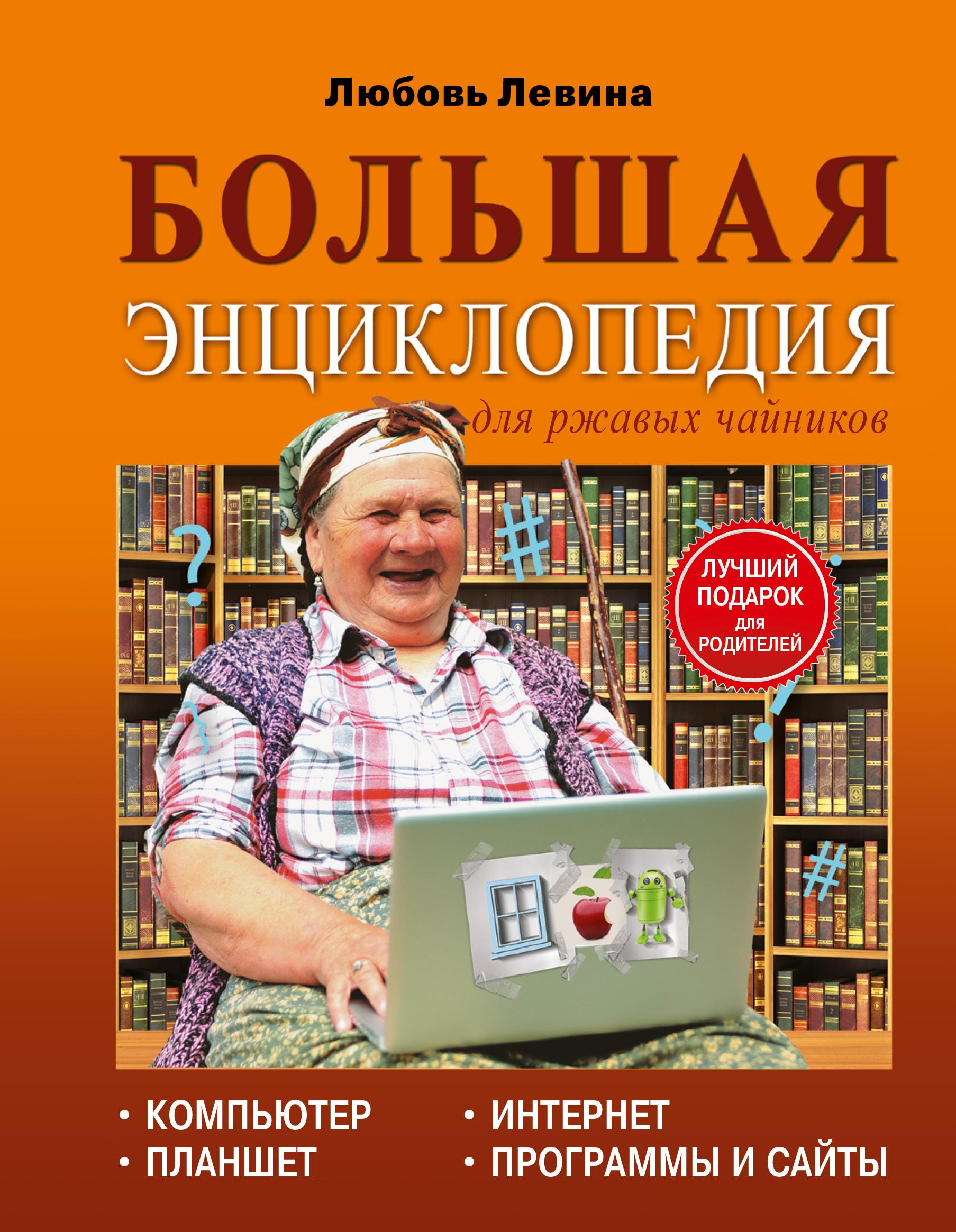 Любовь Левина Большая энциклопедия. Компьютер, планшет, Интернет для ржавых чайников